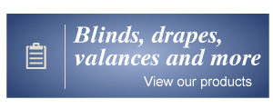 Blinds, drapes, valances and more - View our products